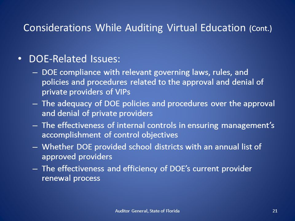Considerations While Auditing Virtual Education (Cont.) DOE-Related Issues: – DOE compliance with relevant governing laws, rules, and policies and procedures related to the approval and denial of private providers of VIPs – The adequacy of DOE policies and procedures over the approval and denial of private providers – The effectiveness of internal controls in ensuring management's accomplishment of control objectives – Whether DOE provided school districts with an annual list of approved providers – The effectiveness and efficiency of DOE's current provider renewal process Auditor General, State of Florida21