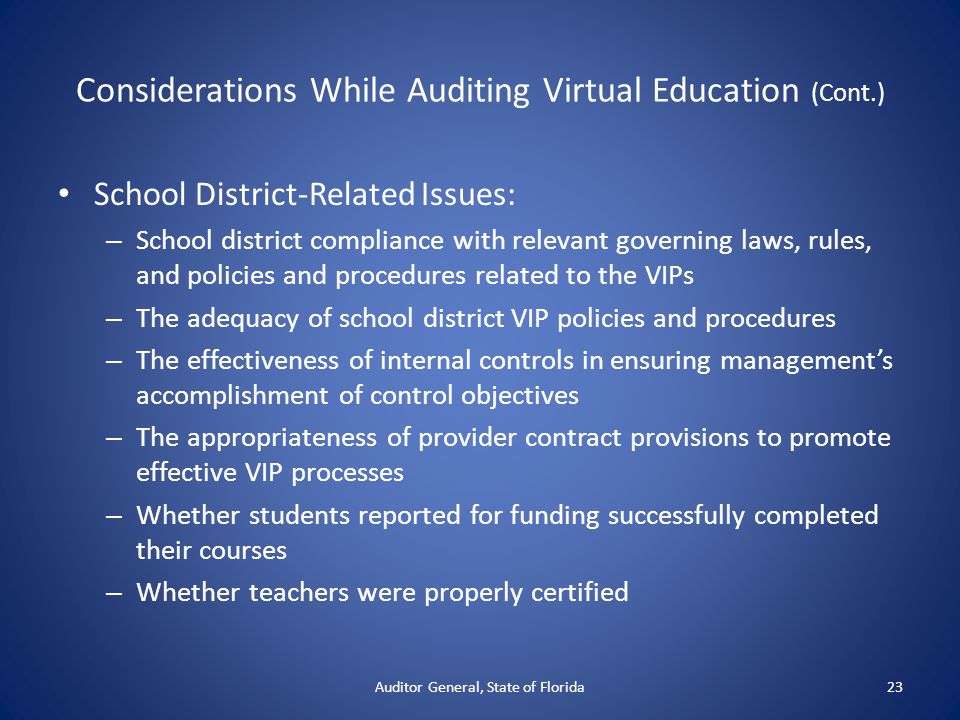 Considerations While Auditing Virtual Education (Cont.) School District-Related Issues: – School district compliance with relevant governing laws, rules, and policies and procedures related to the VIPs – The adequacy of school district VIP policies and procedures – The effectiveness of internal controls in ensuring management's accomplishment of control objectives – The appropriateness of provider contract provisions to promote effective VIP processes – Whether students reported for funding successfully completed their courses – Whether teachers were properly certified Auditor General, State of Florida23