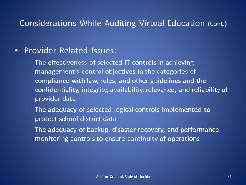 Considerations While Auditing Virtual Education (Cont.) Provider-Related Issues: – The effectiveness of selected IT controls in achieving management's control objectives in the categories of compliance with law, rules, and other guidelines and the confidentiality, integrity, availability, relevance, and reliability of provider data – The adequacy of selected logical controls implemented to protect school district data – The adequacy of backup, disaster recovery, and performance monitoring controls to ensure continuity of operations Auditor General, State of Florida24