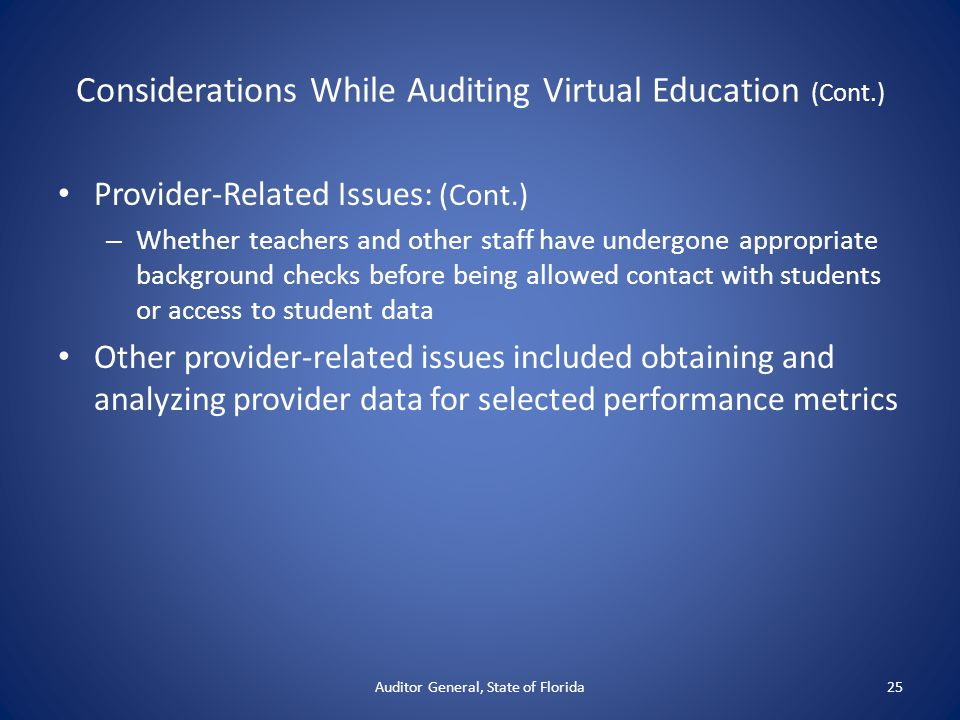 Considerations While Auditing Virtual Education (Cont.) Provider-Related Issues: (Cont.) – Whether teachers and other staff have undergone appropriate background checks before being allowed contact with students or access to student data Other provider-related issues included obtaining and analyzing provider data for selected performance metrics Auditor General, State of Florida25