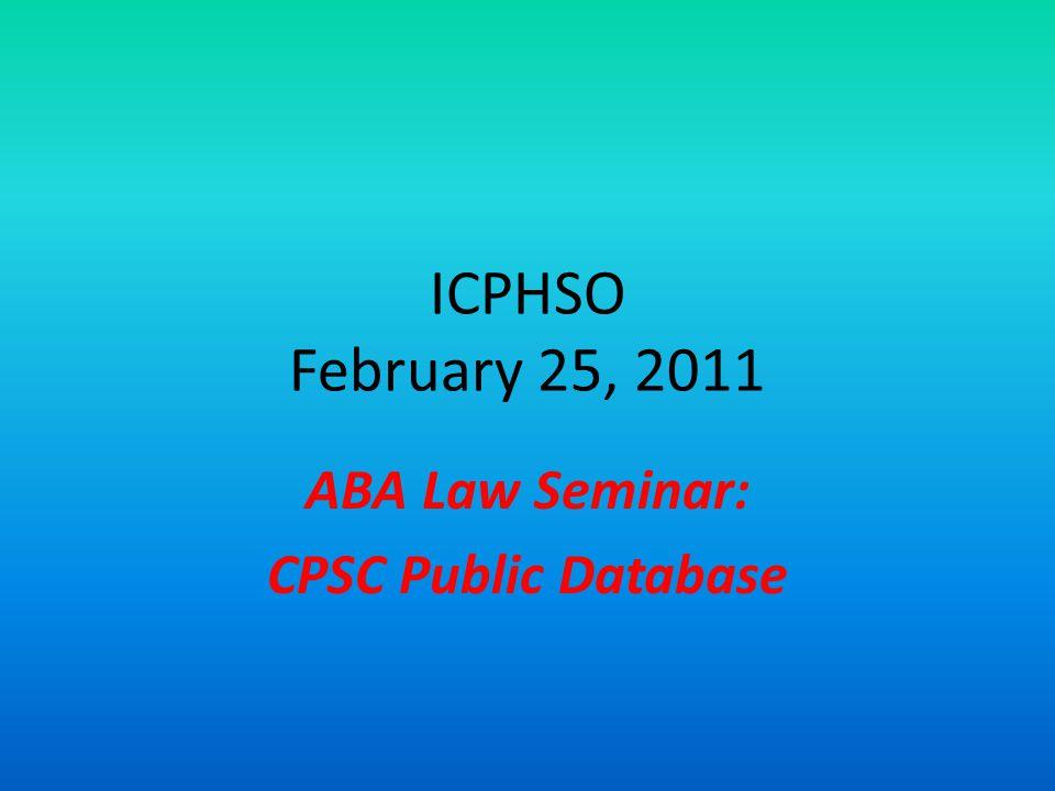 ICPHSO February 25, 2011 ABA Law Seminar: CPSC Public Database Jason Levine – CPSC David Baker – Law offices of David Baker, LLC Andrew DiMarsico - NHTSA Ami Gadhia – Consumers Union Cary W.