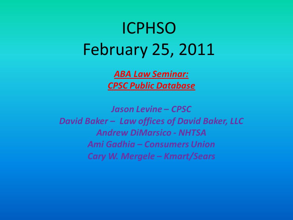 ICPHSO February 25, 2011 ABA Law Seminar: CPSC Public Database Jason Levine – CPSC David Baker – Law offices of David Baker, LLC Andrew DiMarsico - NHTSA Ami Gadhia – Consumers Union Cary W.
