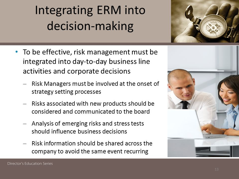 Integrating ERM into decision-making To be effective, risk management must be integrated into day-to-day business line activities and corporate decisi