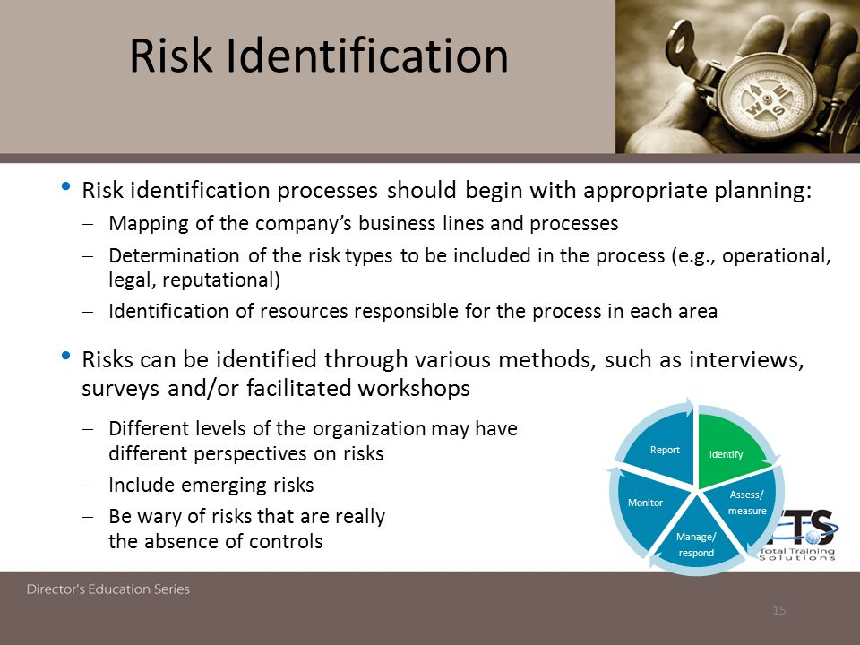Risk Identification Risk identification processes should begin with appropriate planning:  Mapping of the company's business lines and processes  Determination of the risk types to be included in the process (e.g., operational, legal, reputational)  Identification of resources responsible for the process in each area Risks can be identified through various methods, such as interviews, surveys and/or facilitated workshops  Different levels of the organization may have different perspectives on risks  Include emerging risks  Be wary of risks that are really the absence of controls 15 Identify Assess/ measure Manage/ respond Monitor Report