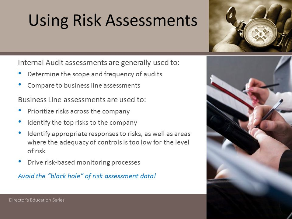 Using Risk Assessments 17 Internal Audit assessments are generally used to: Determine the scope and frequency of audits Compare to business line asses
