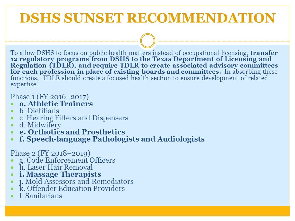 DSHS SUNSET RECOMMENDATION To allow DSHS to focus on public health matters instead of occupational licensing, transfer 12 regulatory programs from DSHS to the Texas Department of Licensing and Regulation (TDLR), and require TDLR to create associated advisory committees for each profession in place of existing boards and committees.
