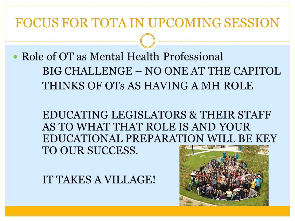 FOCUS FOR TOTA IN UPCOMING SESSION Role of OT as Mental Health Professional BIG CHALLENGE – NO ONE AT THE CAPITOL THINKS OF OTs AS HAVING A MH ROLE EDUCATING LEGISLATORS & THEIR STAFF AS TO WHAT THAT ROLE IS AND YOUR EDUCATIONAL PREPARATION WILL BE KEY TO OUR SUCCESS.