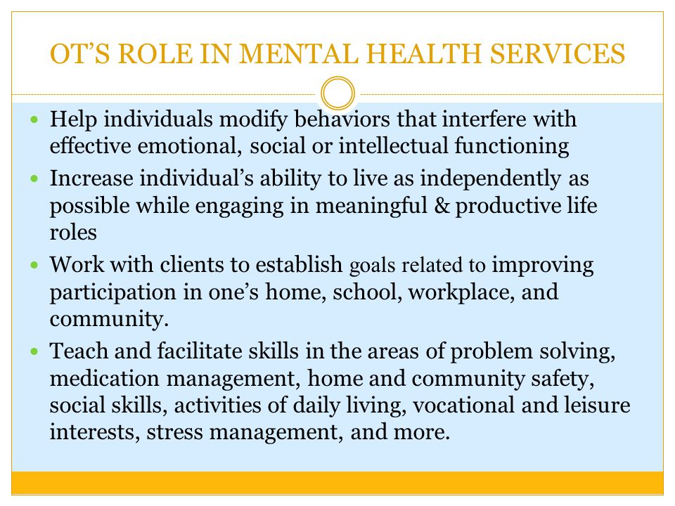 OT'S ROLE IN MENTAL HEALTH SERVICES Help individuals modify behaviors that interfere with effective emotional, social or intellectual functioning Increase individual's ability to live as independently as possible while engaging in meaningful & productive life roles Work with clients to establish goals related to improving participation in one's home, school, workplace, and community.