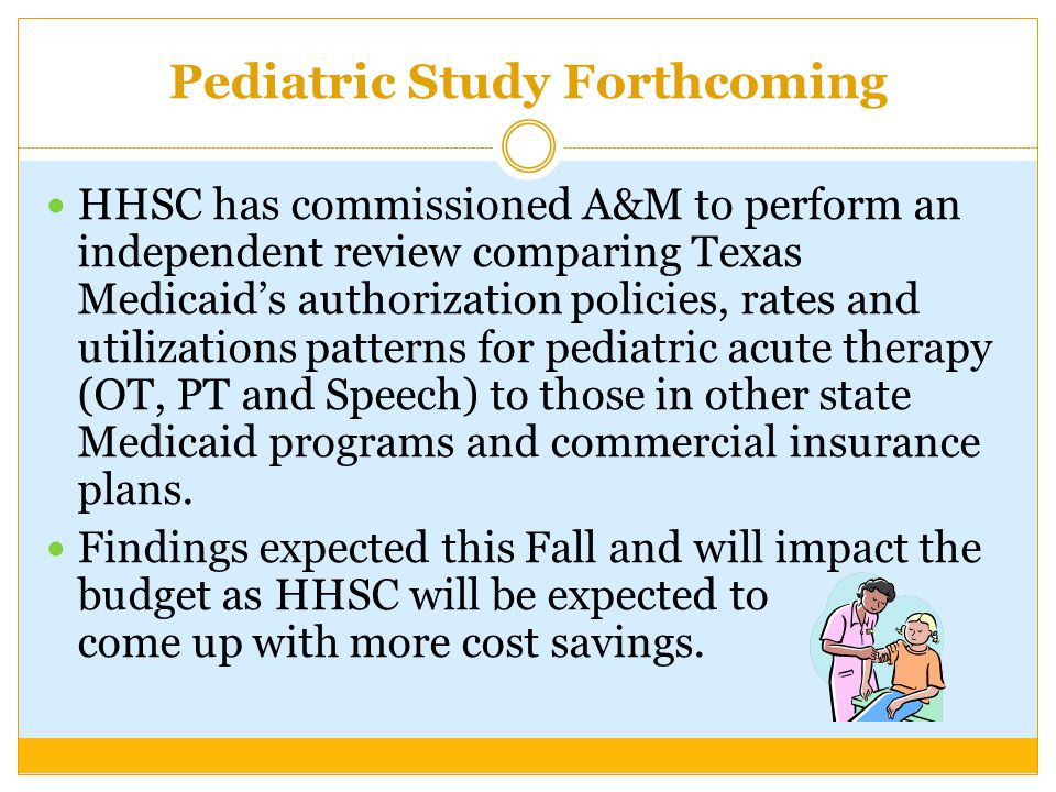 Pediatric Study Forthcoming HHSC has commissioned A&M to perform an independent review comparing Texas Medicaid's authorization policies, rates and utilizations patterns for pediatric acute therapy (OT, PT and Speech) to those in other state Medicaid programs and commercial insurance plans.