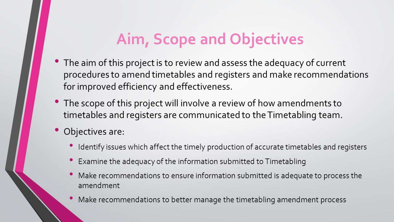 Aim, Scope and Objectives The aim of this project is to review and assess the adequacy of current procedures to amend timetables and registers and make recommendations for improved efficiency and effectiveness.