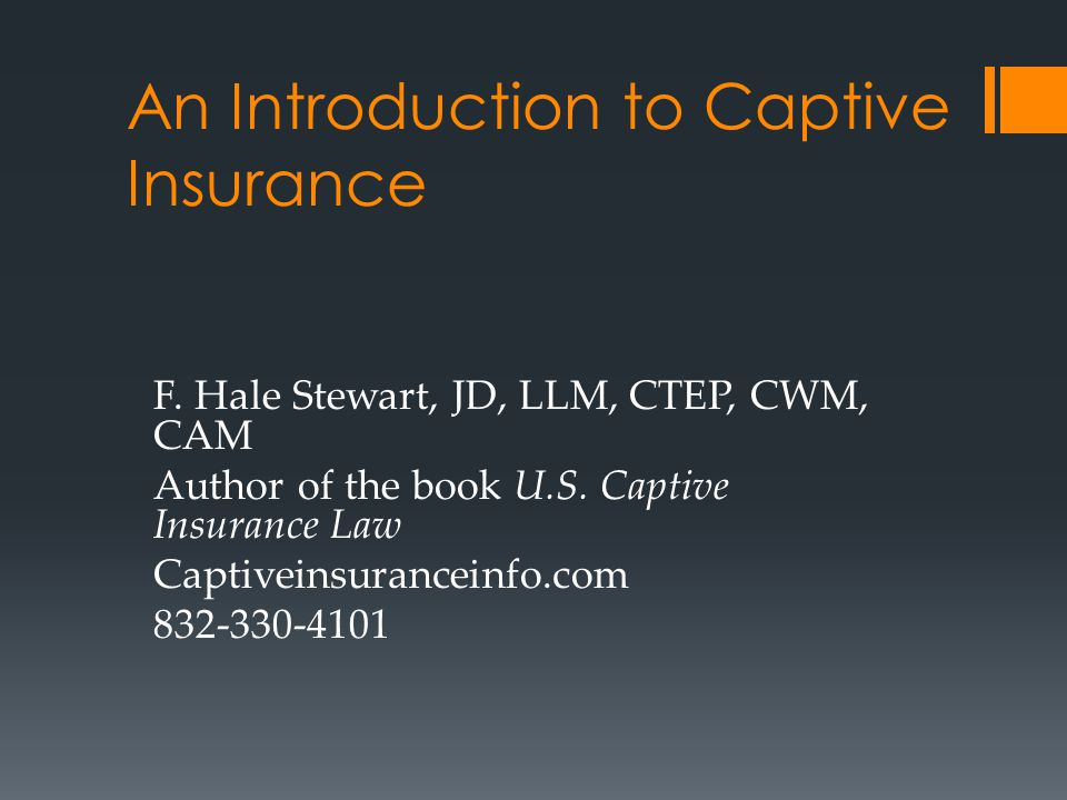 An Introduction to Captive Insurance F. Hale Stewart, JD, LLM, CTEP, CWM, CAM Author of the book U.S. Captive Insurance Law Captiveinsuranceinfo.com 8