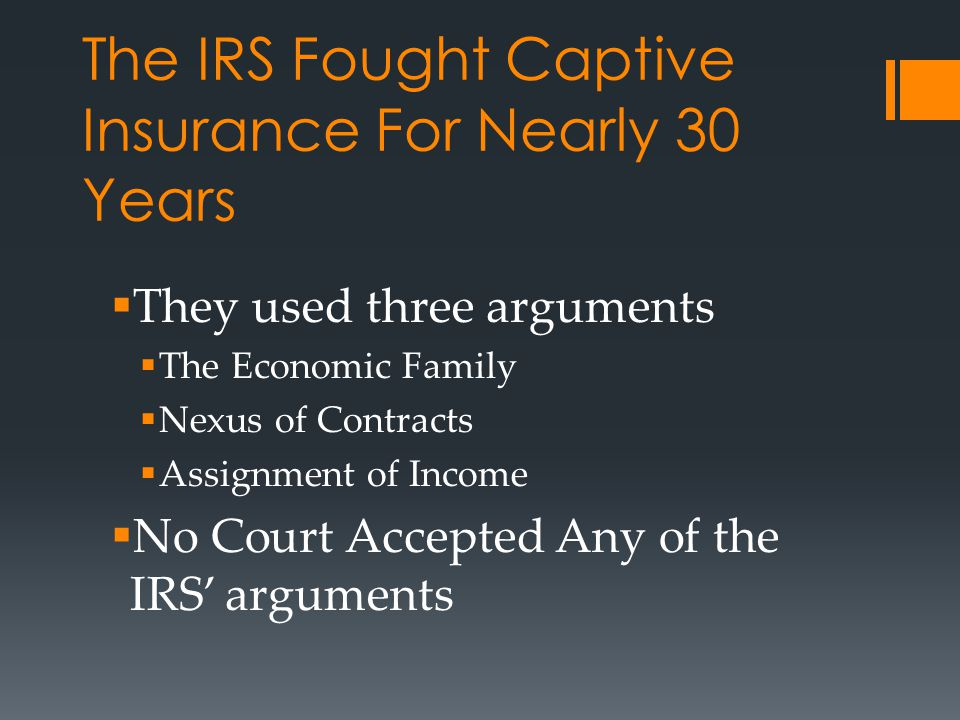 The IRS Fought Captive Insurance For Nearly 30 Years  They used three arguments  The Economic Family  Nexus of Contracts  Assignment of Income  N