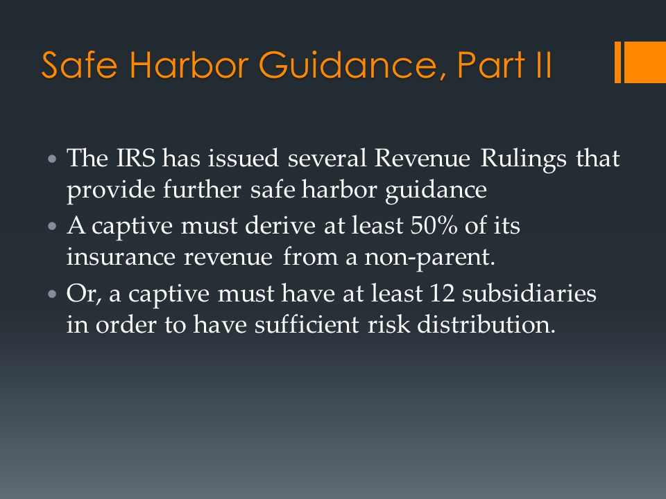 Safe Harbor Guidance, Part II The IRS has issued several Revenue Rulings that provide further safe harbor guidance A captive must derive at least 50%