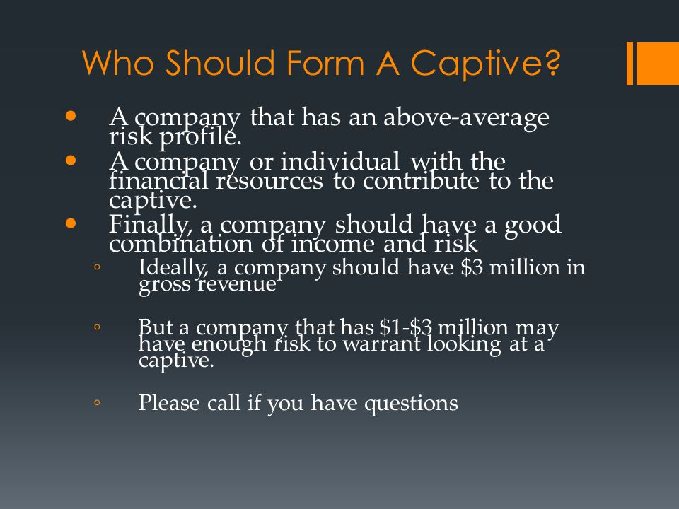 Who Should Form A Captive? A company that has an above-average risk profile. A company or individual with the financial resources to contribute to the