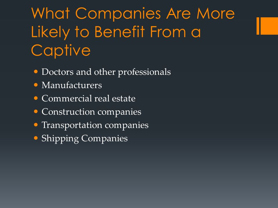 What Companies Are More Likely to Benefit From a Captive Doctors and other professionals Manufacturers Commercial real estate Construction companies T