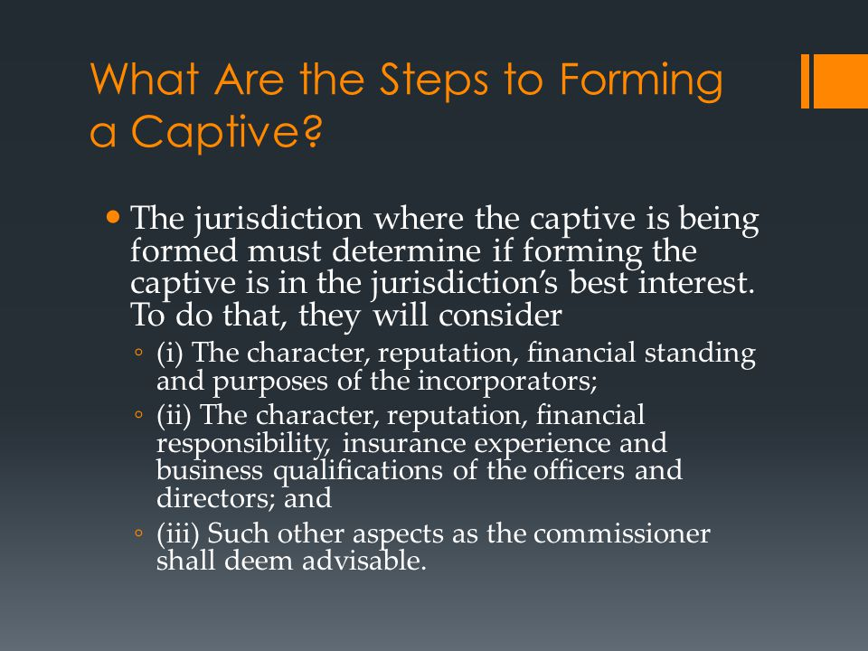 What Are the Steps to Forming a Captive? The jurisdiction where the captive is being formed must determine if forming the captive is in the jurisdicti