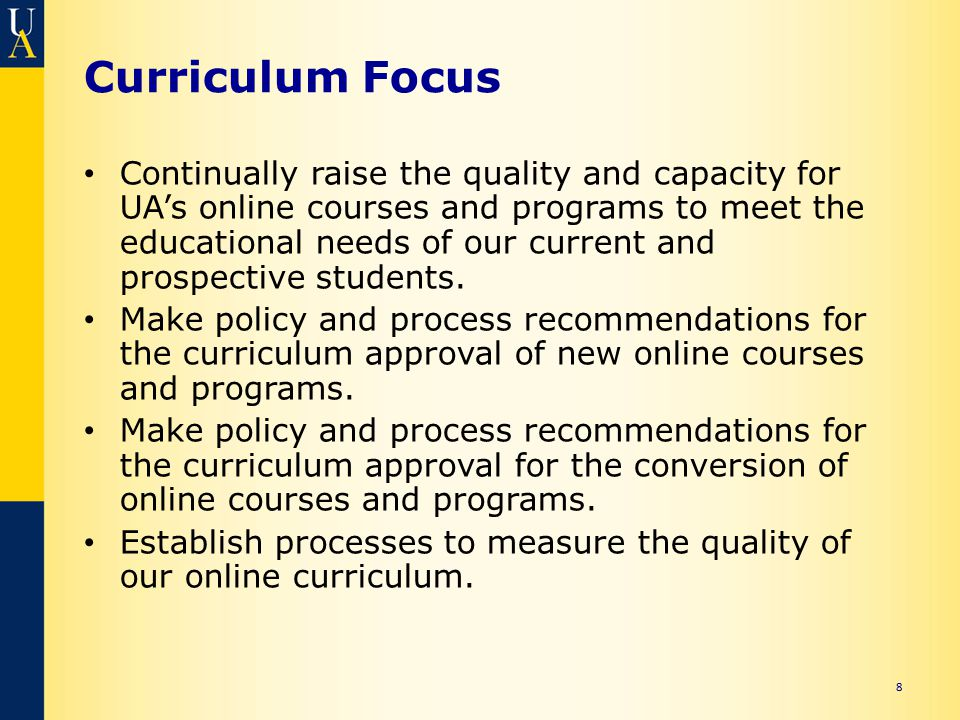 Curriculum Focus Continually raise the quality and capacity for UA's online courses and programs to meet the educational needs of our current and pros
