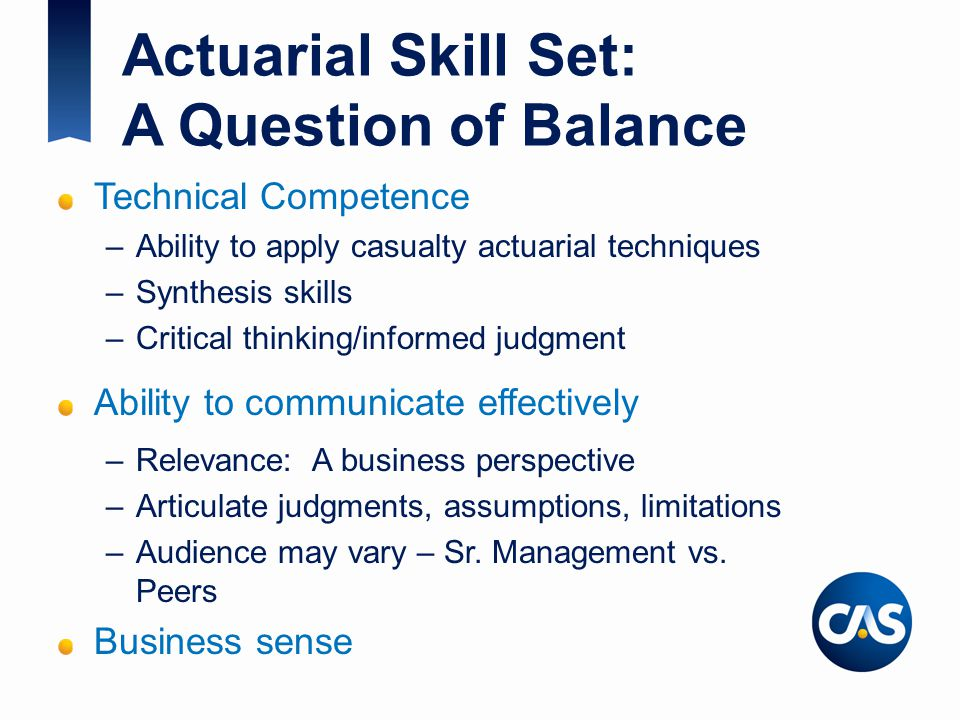Actuarial Skill Set: A Question of Balance Technical Competence –Ability to apply casualty actuarial techniques –Synthesis skills –Critical thinking/informed judgment Ability to communicate effectively –Relevance: A business perspective –Articulate judgments, assumptions, limitations –Audience may vary – Sr.