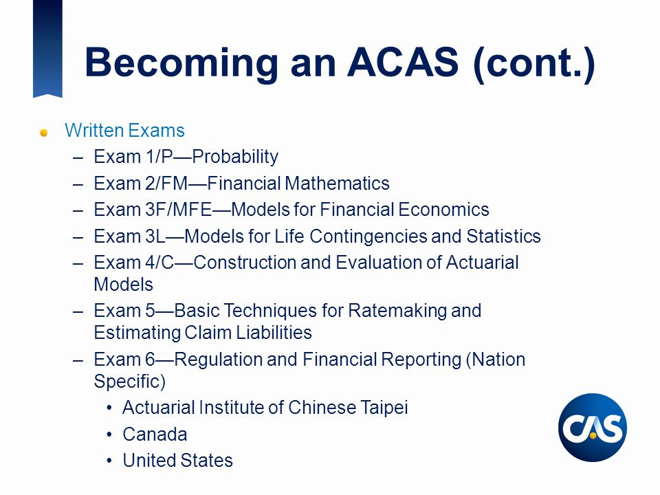 Becoming an ACAS (cont.) Written Exams –Exam 1/P—Probability –Exam 2/FM—Financial Mathematics –Exam 3F/MFE—Models for Financial Economics –Exam 3L—Models for Life Contingencies and Statistics –Exam 4/C—Construction and Evaluation of Actuarial Models –Exam 5—Basic Techniques for Ratemaking and Estimating Claim Liabilities –Exam 6—Regulation and Financial Reporting (Nation Specific) Actuarial Institute of Chinese Taipei Canada United States