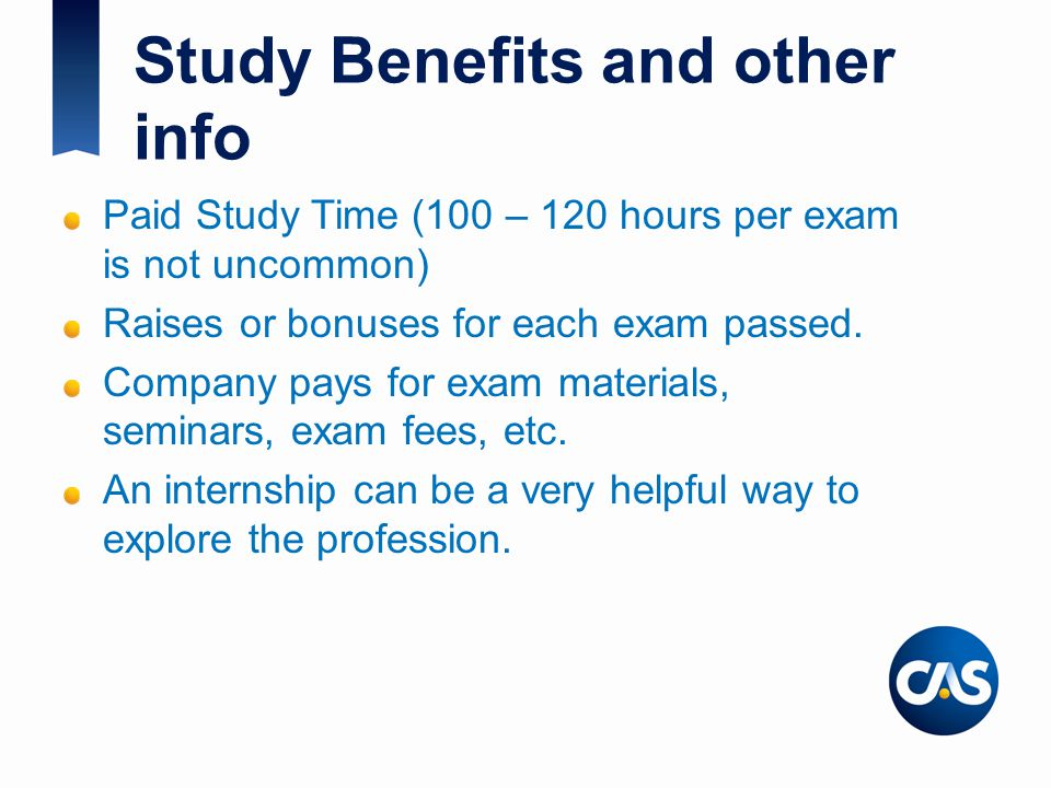 Study Benefits and other info Paid Study Time (100 – 120 hours per exam is not uncommon) Raises or bonuses for each exam passed.