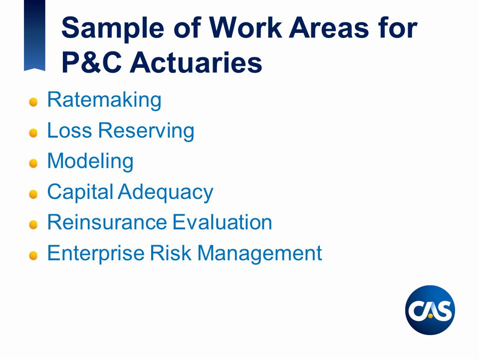 Sample of Work Areas for P&C Actuaries Ratemaking Loss Reserving Modeling Capital Adequacy Reinsurance Evaluation Enterprise Risk Management