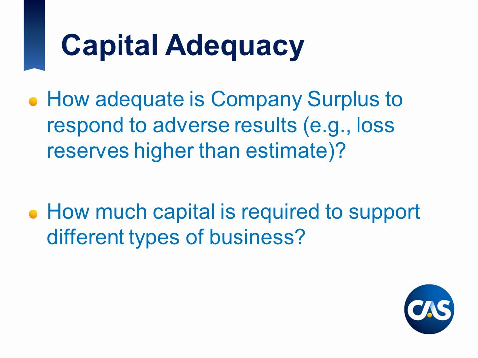 Capital Adequacy How adequate is Company Surplus to respond to adverse results (e.g., loss reserves higher than estimate).
