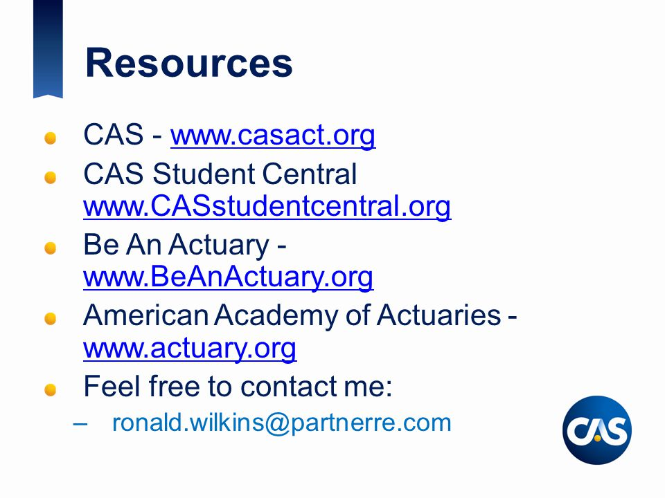 Resources CAS - www.casact.orgwww.casact.org CAS Student Central www.CASstudentcentral.org www.CASstudentcentral.org Be An Actuary - www.BeAnActuary.org www.BeAnActuary.org American Academy of Actuaries - www.actuary.org www.actuary.org Feel free to contact me: –ronald.wilkins@partnerre.com