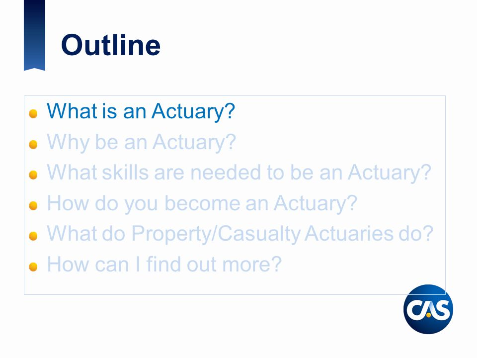 Outline What is an Actuary. Why be an Actuary. What skills are needed to be an Actuary.