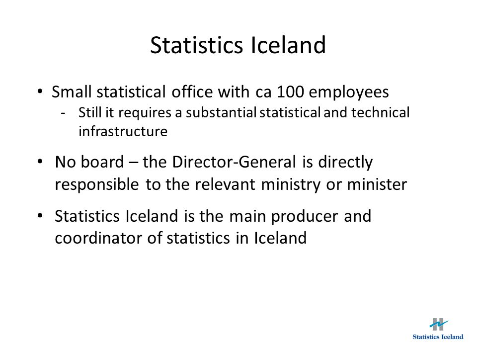Small statistical office with ca 100 employees -Still it requires a substantial statistical and technical infrastructure No board – the Director-Gener