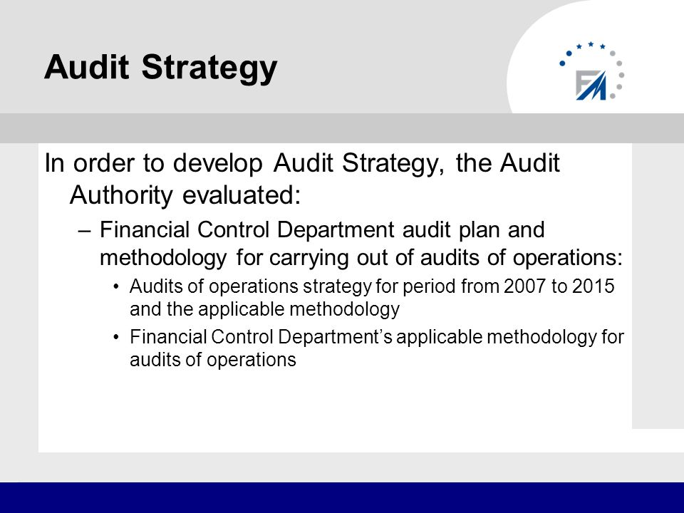 Audit Strategy The audit Strategy also includes horizontal audits identified by Audit Authority: publicity and information rules; project application assessment and selection; verification and confirmation of payment claims; identification and registration of irregularities; monitoring of Programme implementation; quality and security of information (including IT systems); preparation of planning documents; communication with beneficiary; adequate certification procedures; preparation and confirmation of declaration of expenditure; recovery procedures; public procurement; audit trail; verification of expenditures; adequacy of system audits; adequacy of audits of operations