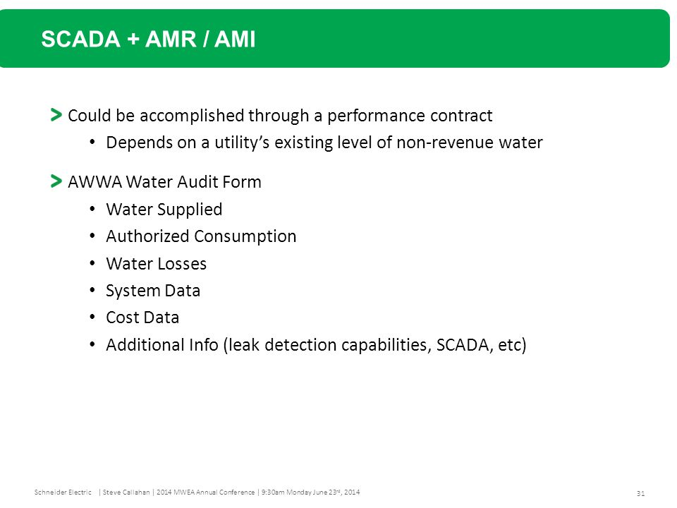 31 Schneider Electric| Steve Callahan | 2014 MWEA Annual Conference | 9:30am Monday June 23 rd, 2014 SCADA + AMR / AMI Could be accomplished through a performance contract Depends on a utility's existing level of non-revenue water AWWA Water Audit Form Water Supplied Authorized Consumption Water Losses System Data Cost Data Additional Info (leak detection capabilities, SCADA, etc)