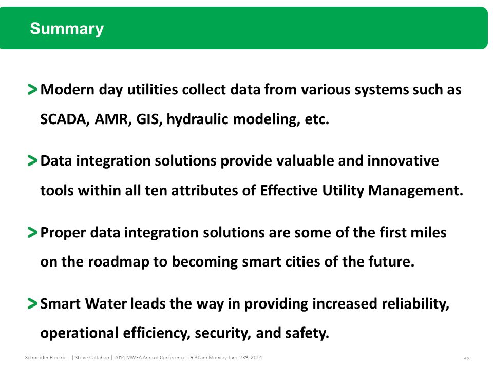 38 Schneider Electric| Steve Callahan | 2014 MWEA Annual Conference | 9:30am Monday June 23 rd, 2014 Modern day utilities collect data from various systems such as SCADA, AMR, GIS, hydraulic modeling, etc.