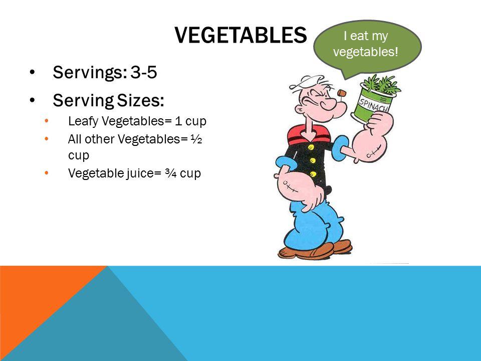 Servings: 3-5 Serving Sizes: Leafy Vegetables= 1 cup All other Vegetables= ½ cup Vegetable juice= ¾ cup VEGETABLES I eat my vegetables!