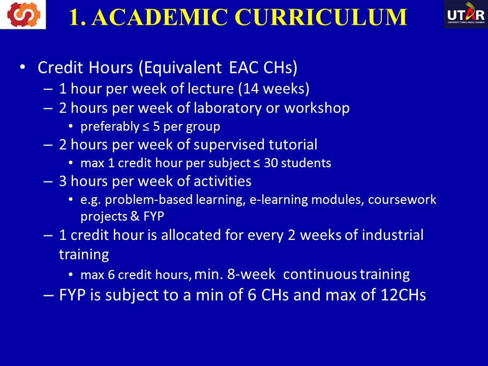 Credit Hours (Equivalent EAC CHs) – 1 hour per week of lecture (14 weeks) – 2 hours per week of laboratory or workshop preferably ≤ 5 per group – 2 ho