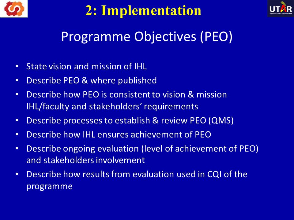 Programme Objectives (PEO) State vision and mission of IHL Describe PEO & where published Describe how PEO is consistent to vision & mission IHL/facul