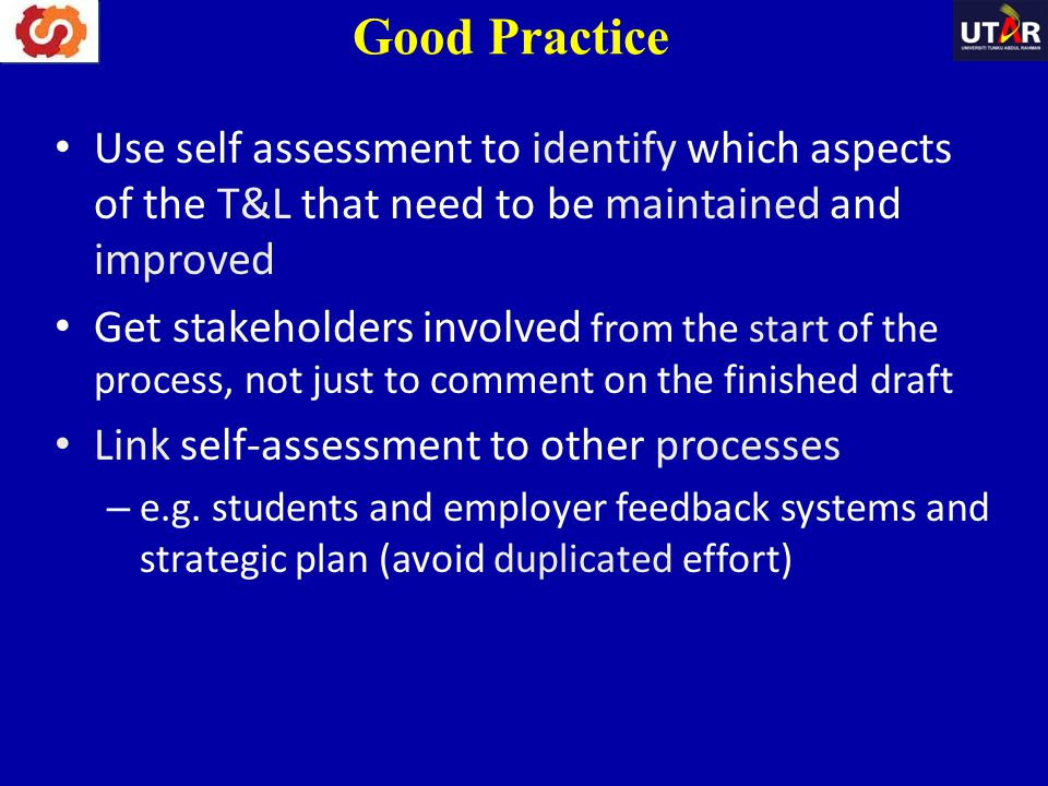 Use self assessment to identify which aspects of the T&L that need to be maintained and improved Get stakeholders involved from the start of the proce