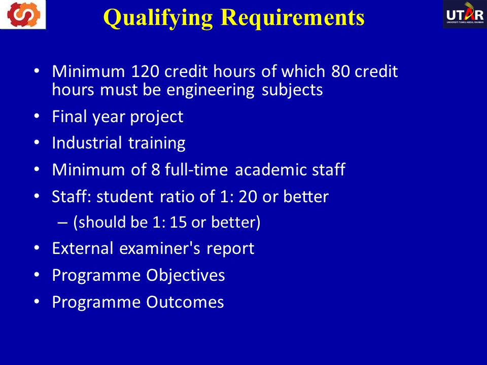 Qualifying Requirements Minimum 120 credit hours of which 80 credit hours must be engineering subjects Final year project Industrial training Minimum