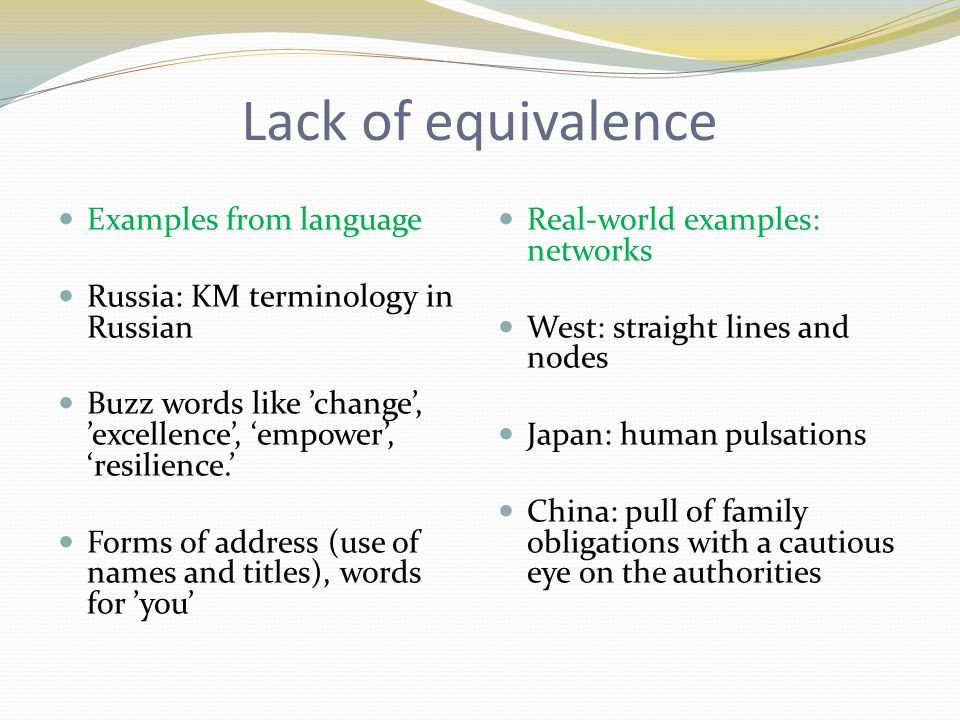 Lack of equivalence Examples from language Russia: KM terminology in Russian Buzz words like 'change', 'excellence', 'empower', 'resilience.' Forms of address (use of names and titles), words for 'you' Real-world examples: networks West: straight lines and nodes Japan: human pulsations China: pull of family obligations with a cautious eye on the authorities