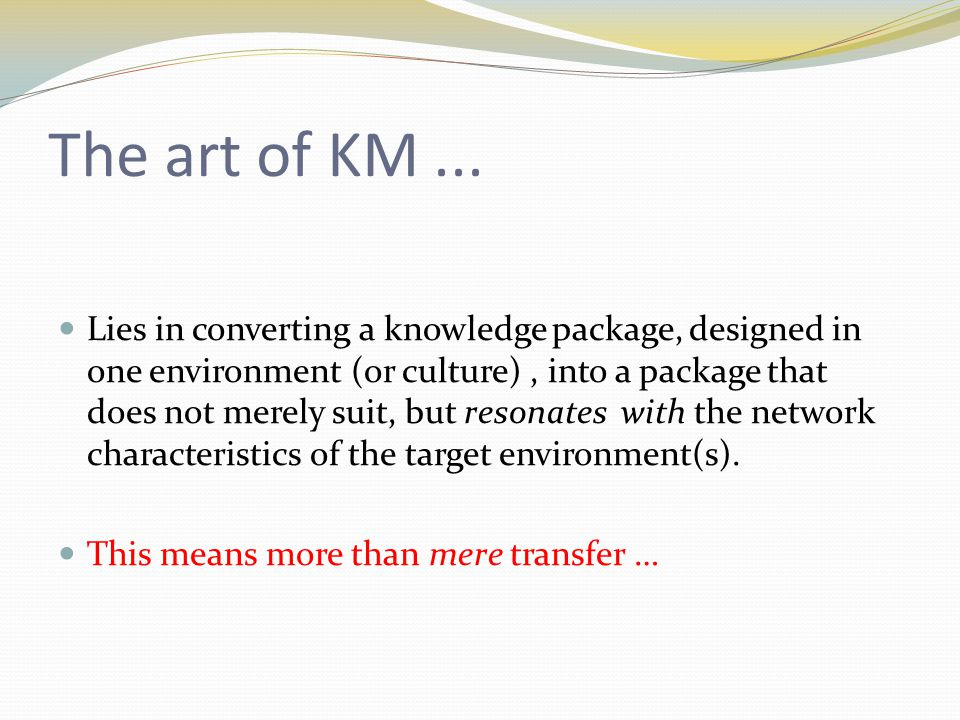 Transfer and translation as metaphor ' Translating one's knowledge from one's own cultural context …' (Hurn, 1996) In a knowledge transfer process 'knowledge is translated into a form usable by others' (Dixon, 2000) '… translating new knowledge into new ways of behaving' (Garvin, 1998) Knowledge in organisation exists to be 'translated into manageable topics' (Bukh et al., 2005)