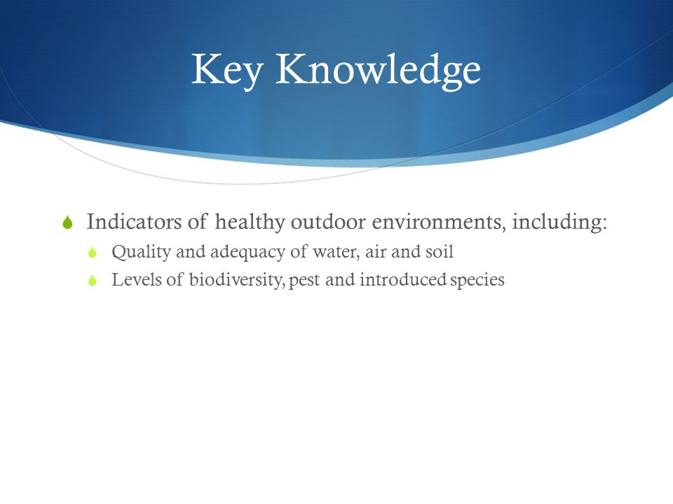 Key Knowledge  Indicators of healthy outdoor environments, including:  Quality and adequacy of water, air and soil  Levels of biodiversity, pest and introduced species