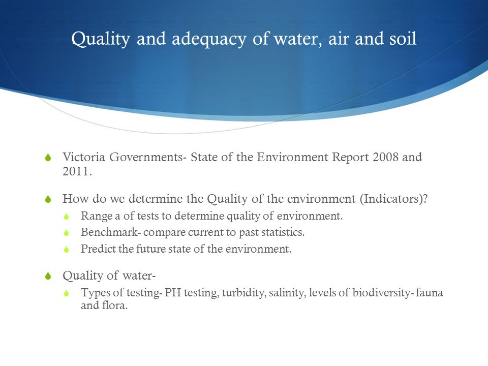 Quality and adequacy of water, air and soil  Victoria Governments- State of the Environment Report 2008 and 2011.