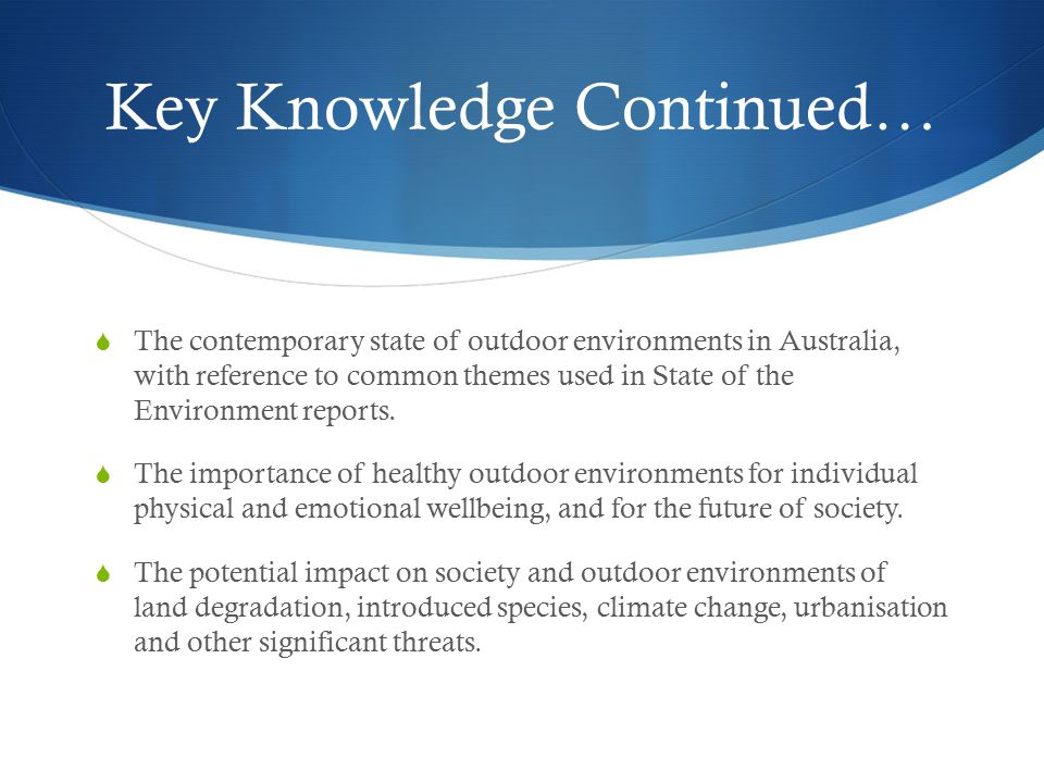 Key Knowledge Continued…  The contemporary state of outdoor environments in Australia, with reference to common themes used in State of the Environment reports.
