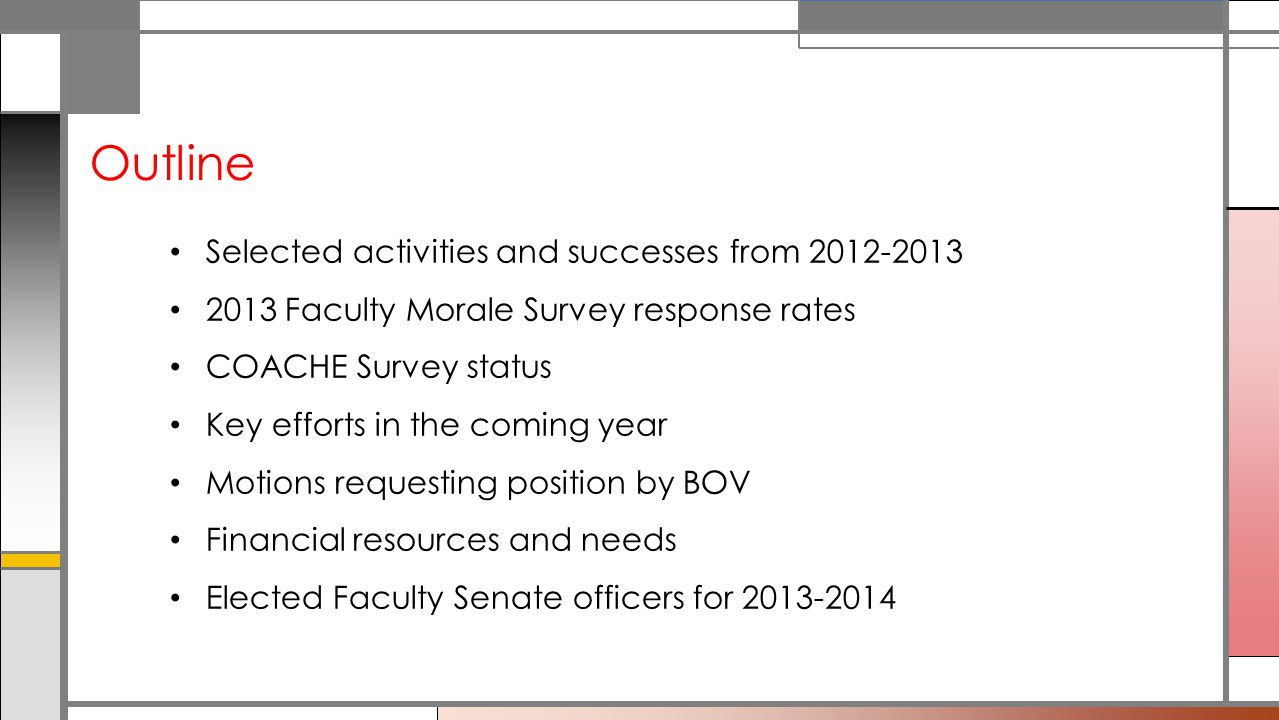 Outline Selected activities and successes from 2012-2013 2013 Faculty Morale Survey response rates COACHE Survey status Key efforts in the coming year Motions requesting position by BOV Financial resources and needs Elected Faculty Senate officers for 2013-2014