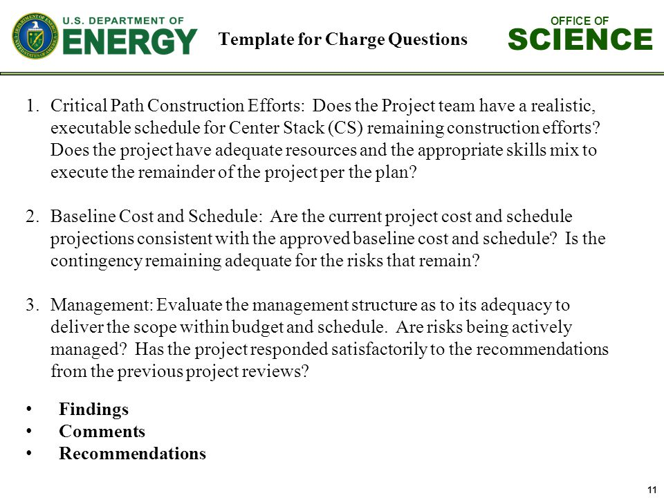 OFFICE OF SCIENCE 11 Template for Charge Questions Findings Comments Recommendations 1.Critical Path Construction Efforts: Does the Project team have a realistic, executable schedule for Center Stack (CS) remaining construction efforts.