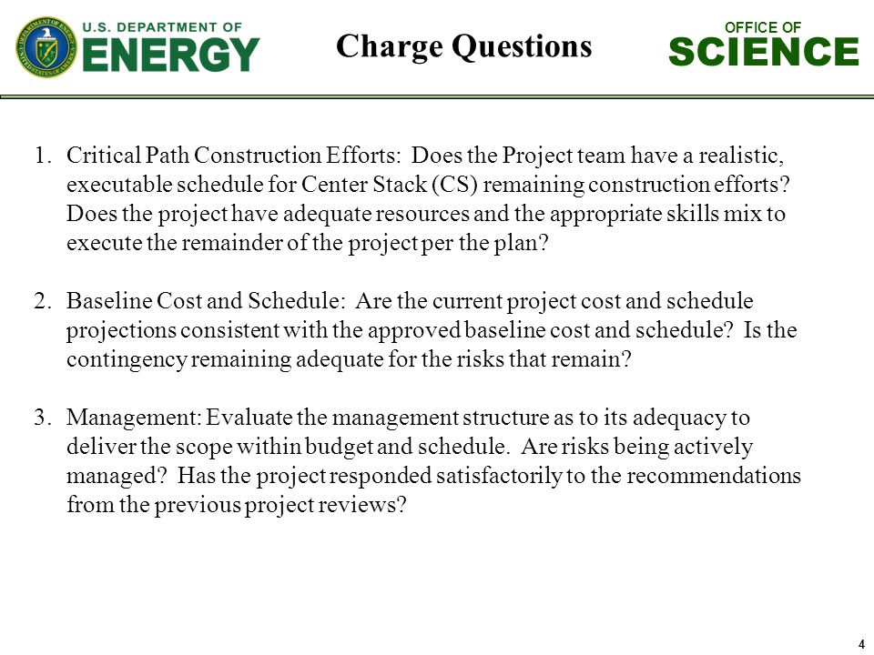 OFFICE OF SCIENCE 4 Charge Questions 1.Critical Path Construction Efforts: Does the Project team have a realistic, executable schedule for Center Stack (CS) remaining construction efforts.