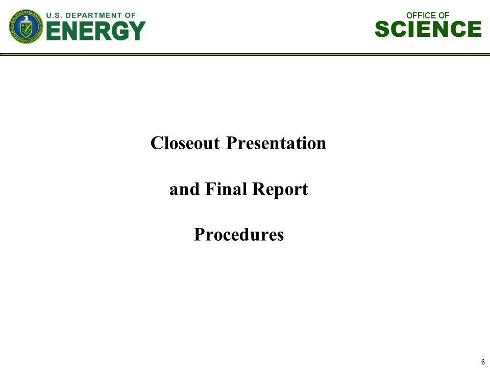 OFFICE OF SCIENCE 6 Closeout Presentation and Final Report Procedures