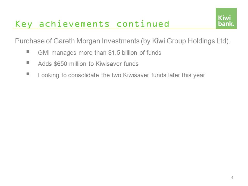 Key achievements continued Purchase of Gareth Morgan Investments (by Kiwi Group Holdings Ltd).