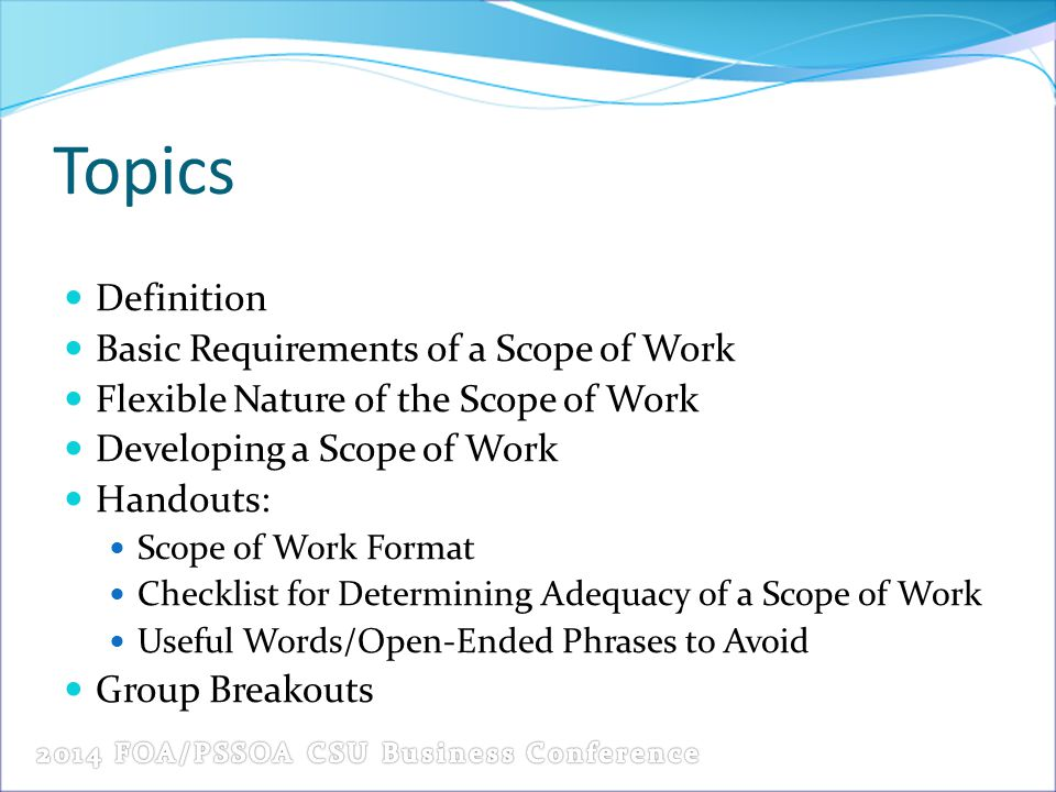 Topics Definition Basic Requirements of a Scope of Work Flexible Nature of the Scope of Work Developing a Scope of Work Handouts: Scope of Work Format Checklist for Determining Adequacy of a Scope of Work Useful Words/Open-Ended Phrases to Avoid Group Breakouts