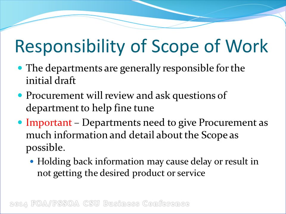 Responsibility of Scope of Work The departments are generally responsible for the initial draft Procurement will review and ask questions of department to help fine tune Important – Departments need to give Procurement as much information and detail about the Scope as possible.