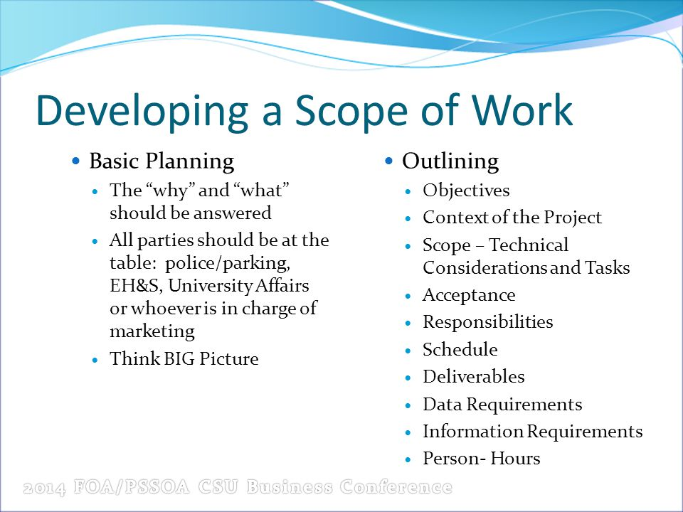 Developing a Scope of Work Basic Planning The why and what should be answered All parties should be at the table: police/parking, EH&S, University Affairs or whoever is in charge of marketing Think BIG Picture Outlining Objectives Context of the Project Scope – Technical Considerations and Tasks Acceptance Responsibilities Schedule Deliverables Data Requirements Information Requirements Person- Hours